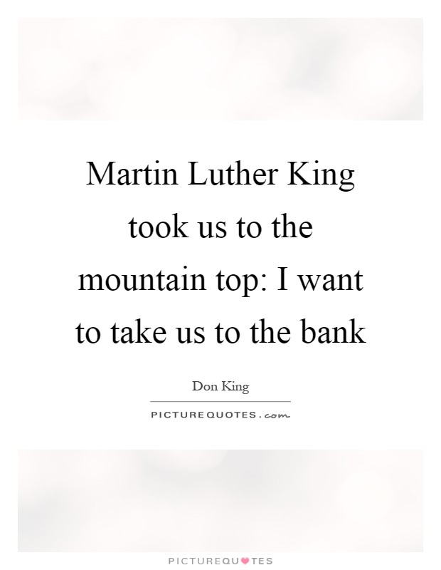 Martin Luther King took us to the mountain top: I want to take us to the bank Picture Quote #1