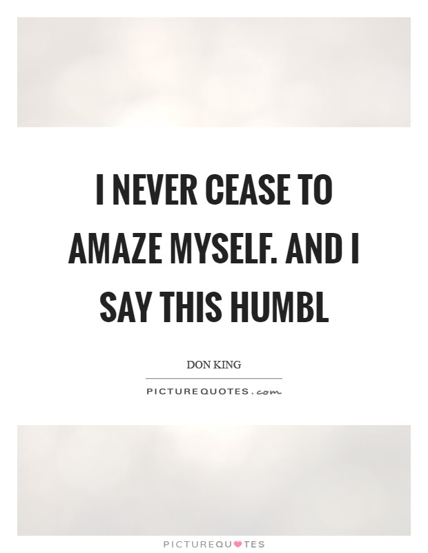 I never cease to amaze myself. And I say this humbl Picture Quote #1