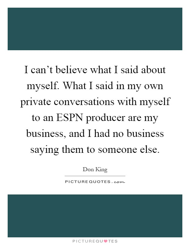 I can't believe what I said about myself. What I said in my own private conversations with myself to an ESPN producer are my business, and I had no business saying them to someone else Picture Quote #1