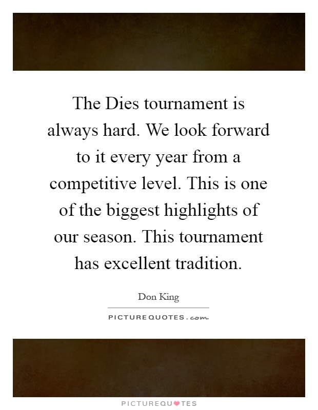 The Dies tournament is always hard. We look forward to it every year from a competitive level. This is one of the biggest highlights of our season. This tournament has excellent tradition Picture Quote #1