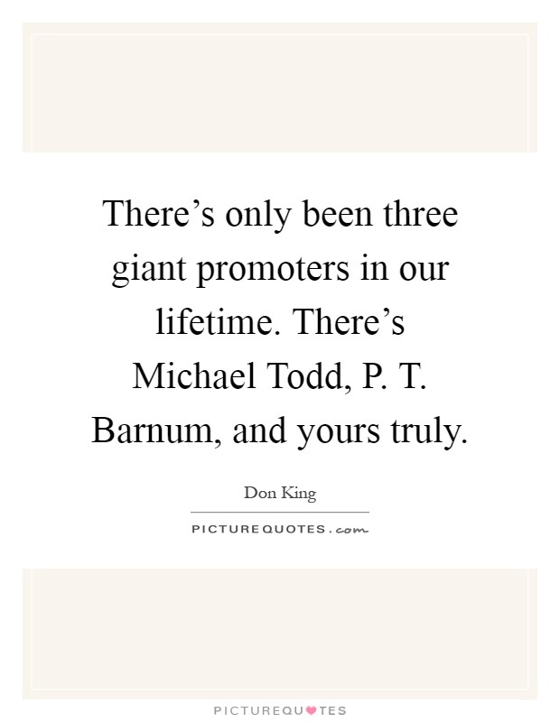 There's only been three giant promoters in our lifetime. There's Michael Todd, P. T. Barnum, and yours truly Picture Quote #1