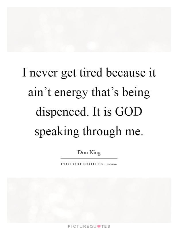 I never get tired because it ain't energy that's being dispenced. It is GOD speaking through me Picture Quote #1