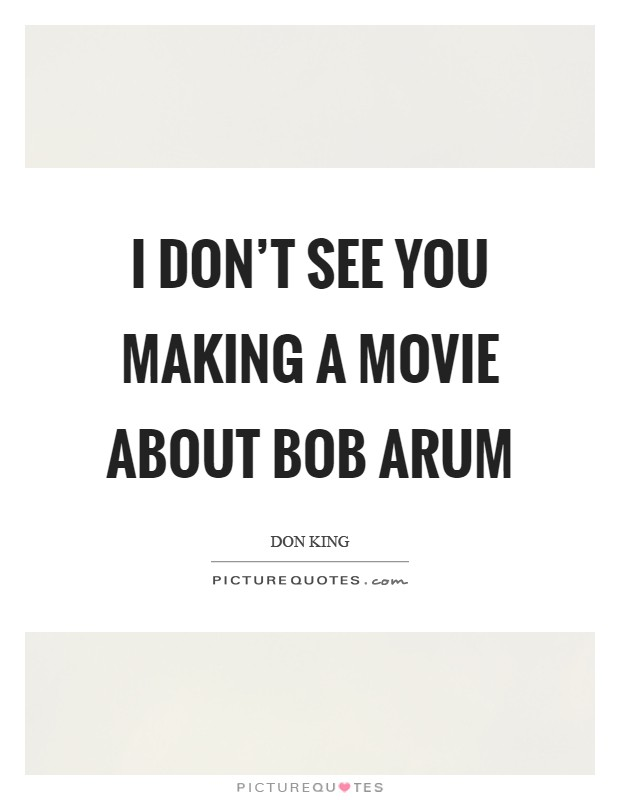 I don't see you making a movie about Bob Arum Picture Quote #1