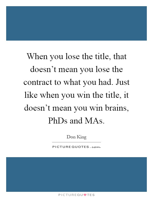 When you lose the title, that doesn't mean you lose the contract to what you had. Just like when you win the title, it doesn't mean you win brains, PhDs and MAs Picture Quote #1