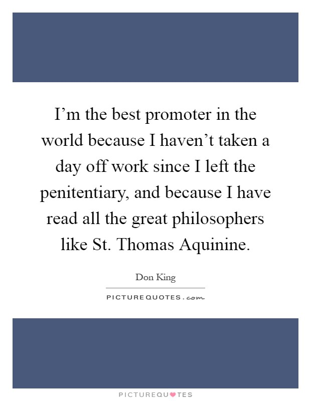 I'm the best promoter in the world because I haven't taken a day off work since I left the penitentiary, and because I have read all the great philosophers like St. Thomas Aquinine Picture Quote #1