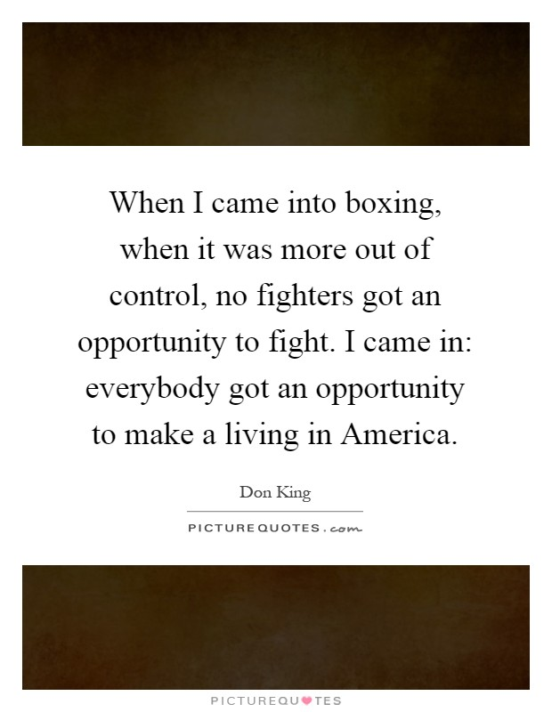 When I came into boxing, when it was more out of control, no fighters got an opportunity to fight. I came in: everybody got an opportunity to make a living in America Picture Quote #1