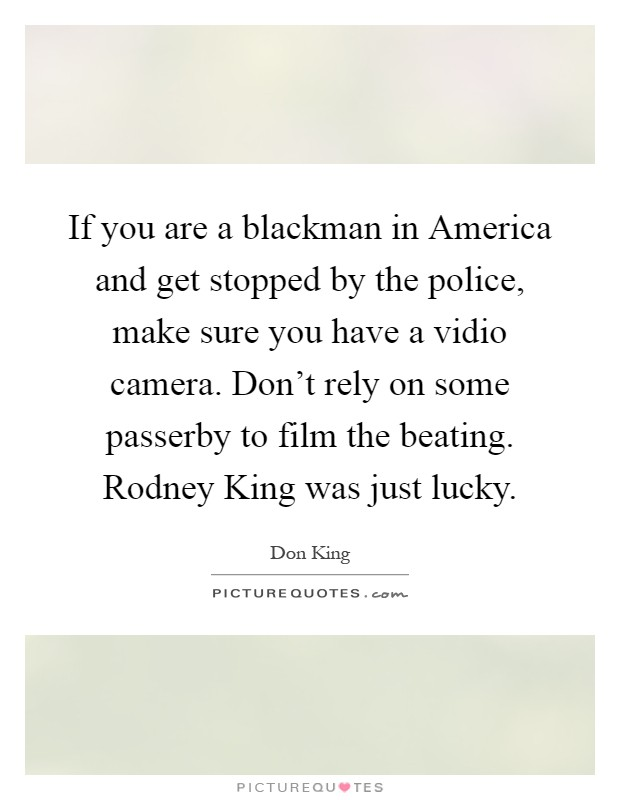If you are a blackman in America and get stopped by the police, make sure you have a vidio camera. Don't rely on some passerby to film the beating. Rodney King was just lucky Picture Quote #1