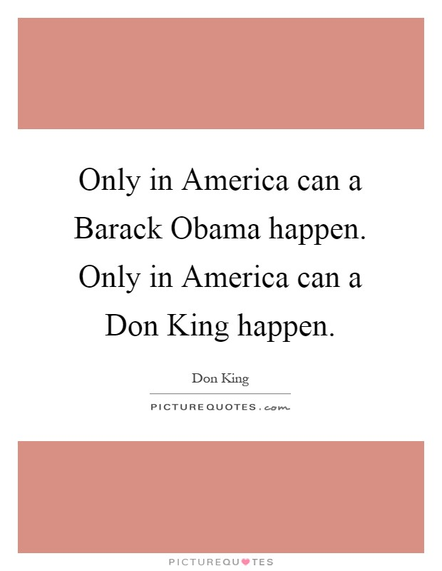 Only in America can a Barack Obama happen. Only in America can a Don King happen Picture Quote #1