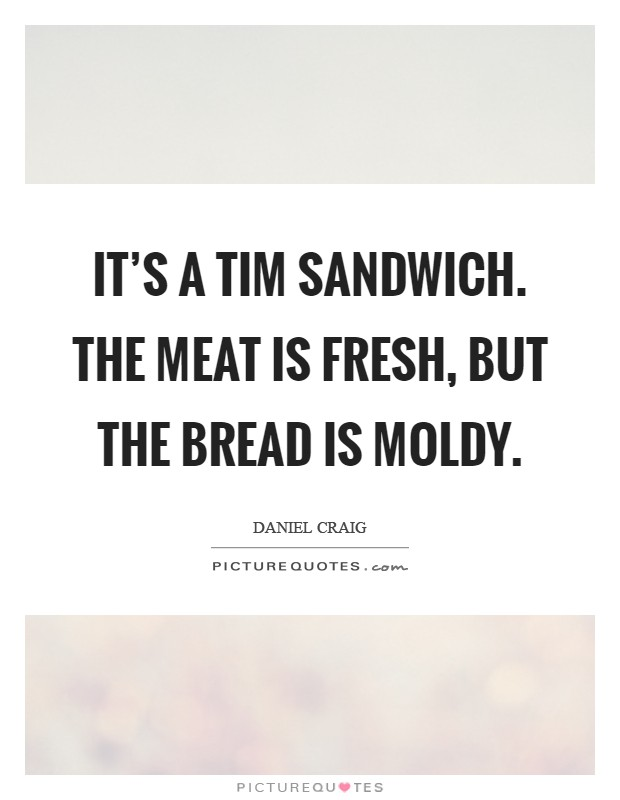 It's a Tim sandwich. The meat is fresh, but the bread is moldy Picture Quote #1
