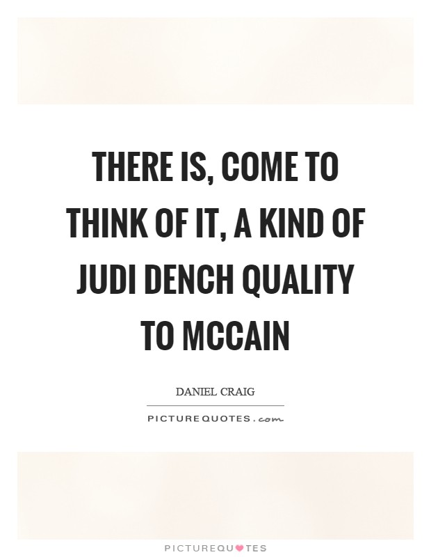 There is, come to think of it, a kind of Judi Dench quality to McCain Picture Quote #1