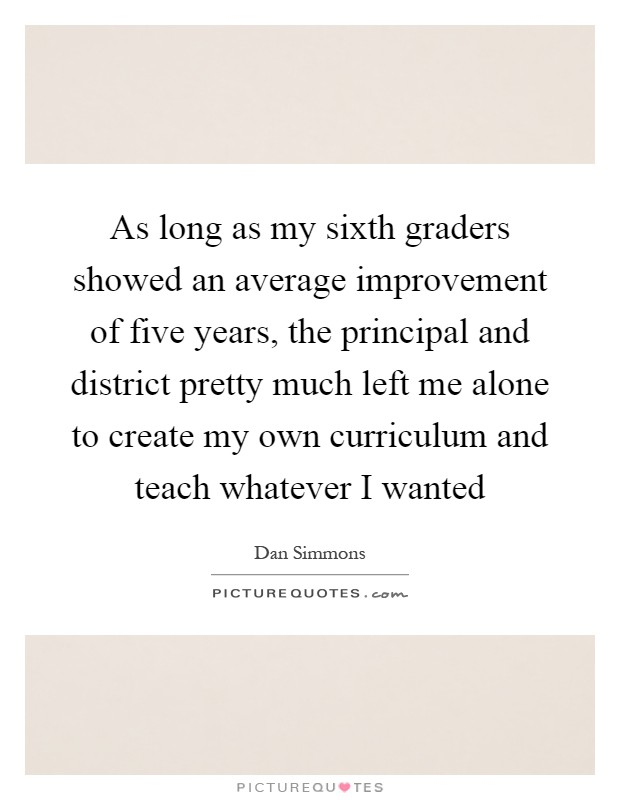 As long as my sixth graders showed an average improvement of five years, the principal and district pretty much left me alone to create my own curriculum and teach whatever I wanted Picture Quote #1