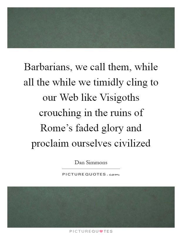 Barbarians, we call them, while all the while we timidly cling to our Web like Visigoths crouching in the ruins of Rome's faded glory and proclaim ourselves civilized Picture Quote #1