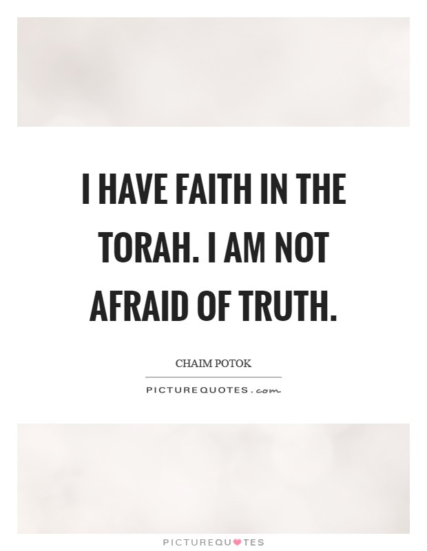 I have faith in the Torah. I am not afraid of truth Picture Quote #1