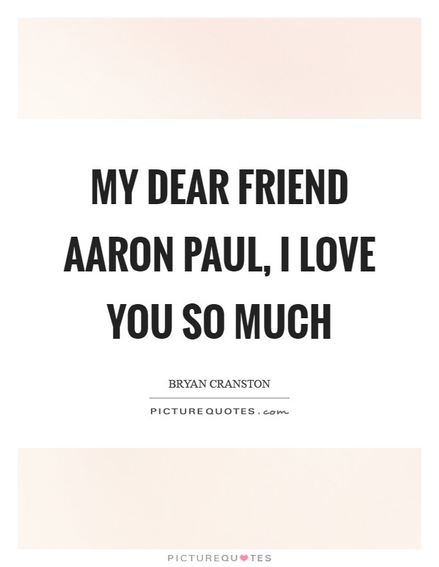 My dear friend Aaron Paul, I love you so much Picture Quote #1