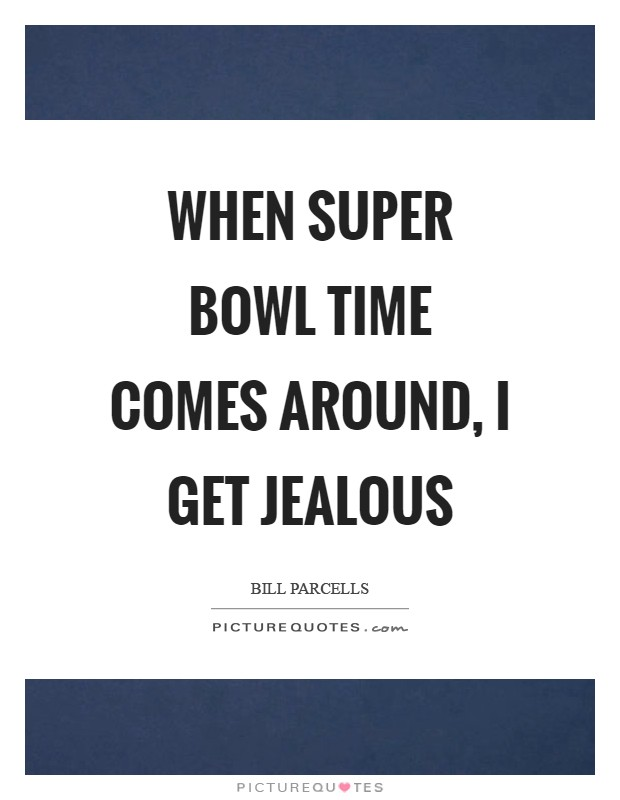 When Super Bowl time comes around, I get jealous Picture Quote #1