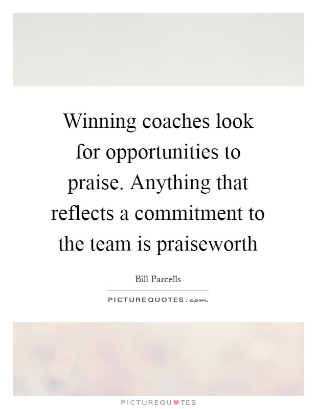 Winning coaches look for opportunities to praise. Anything that reflects a commitment to the team is praiseworth Picture Quote #1
