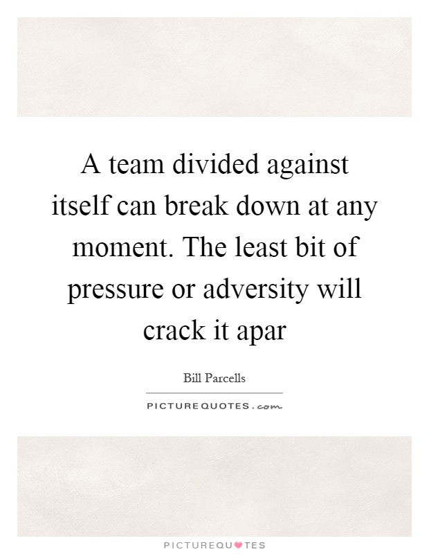 A team divided against itself can break down at any moment. The least bit of pressure or adversity will crack it apar Picture Quote #1