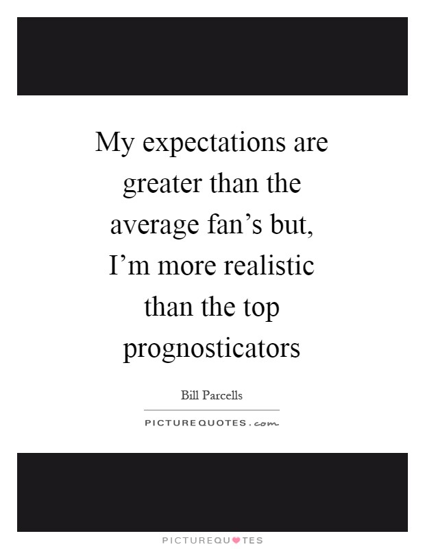 My expectations are greater than the average fan's but, I'm more realistic than the top prognosticators Picture Quote #1