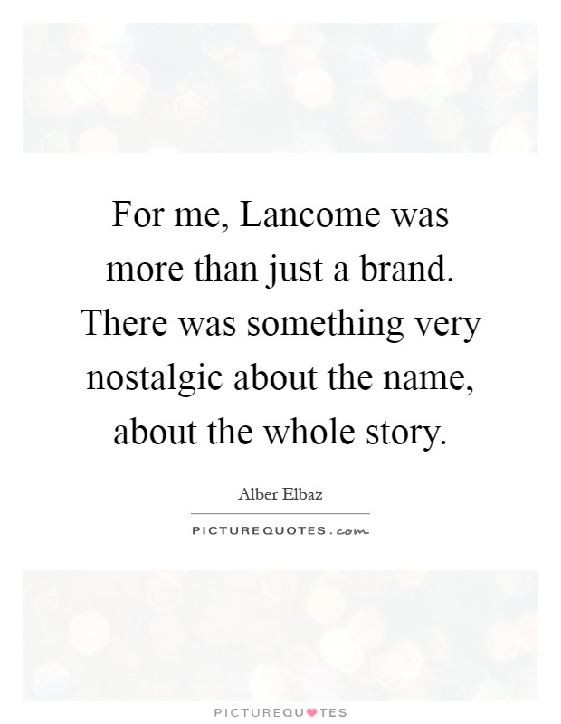 For me, Lancome was more than just a brand. There was something very nostalgic about the name, about the whole story Picture Quote #1