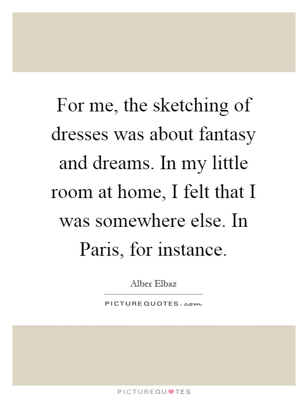For me, the sketching of dresses was about fantasy and dreams. In my little room at home, I felt that I was somewhere else. In Paris, for instance Picture Quote #1