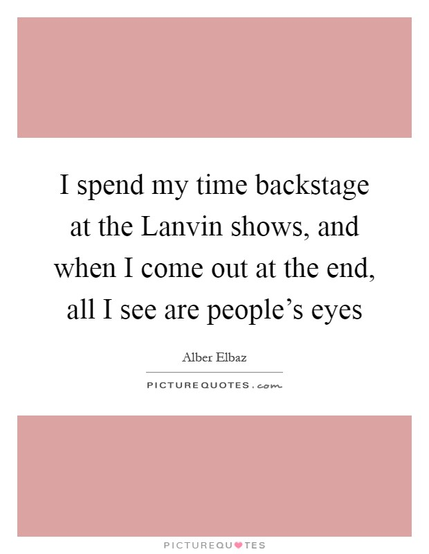 I spend my time backstage at the Lanvin shows, and when I come out at the end, all I see are people's eyes Picture Quote #1