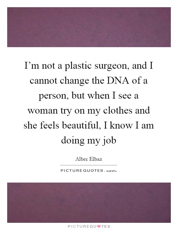I'm not a plastic surgeon, and I cannot change the DNA of a person, but when I see a woman try on my clothes and she feels beautiful, I know I am doing my job Picture Quote #1