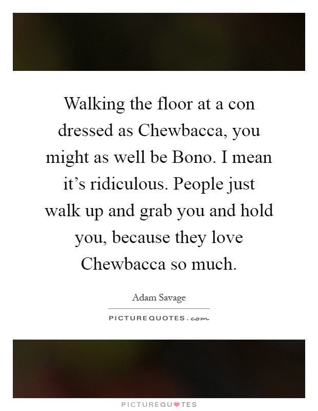 Walking the floor at a con dressed as Chewbacca, you might as well be Bono. I mean it's ridiculous. People just walk up and grab you and hold you, because they love Chewbacca so much Picture Quote #1