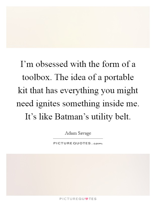 I'm obsessed with the form of a toolbox. The idea of a portable kit that has everything you might need ignites something inside me. It's like Batman's utility belt Picture Quote #1
