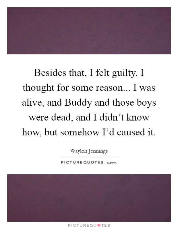 Besides that, I felt guilty. I thought for some reason... I was alive, and Buddy and those boys were dead, and I didn't know how, but somehow I'd caused it Picture Quote #1