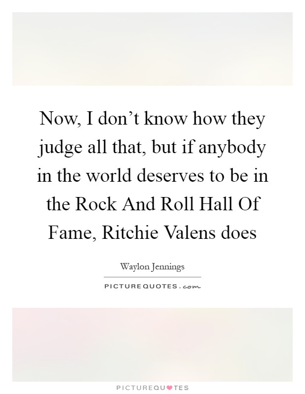 Now, I don't know how they judge all that, but if anybody in the world deserves to be in the Rock And Roll Hall Of Fame, Ritchie Valens does Picture Quote #1