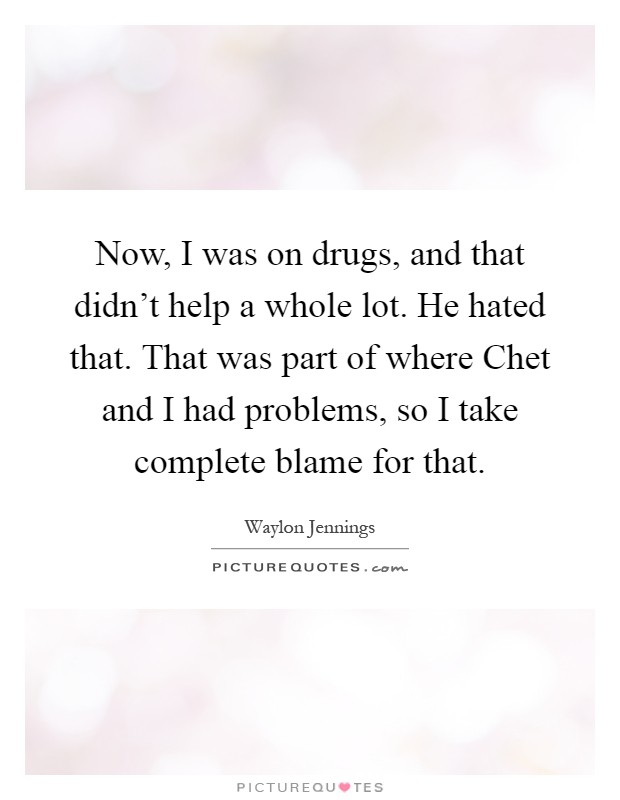 Now, I was on drugs, and that didn't help a whole lot. He hated that. That was part of where Chet and I had problems, so I take complete blame for that Picture Quote #1