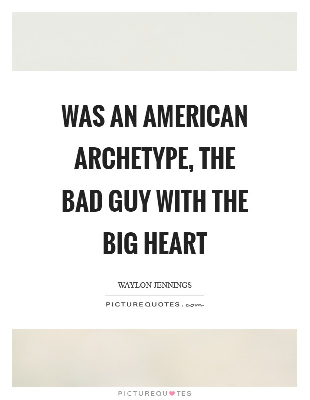 Was an American archetype, the bad guy with the big heart Picture Quote #1