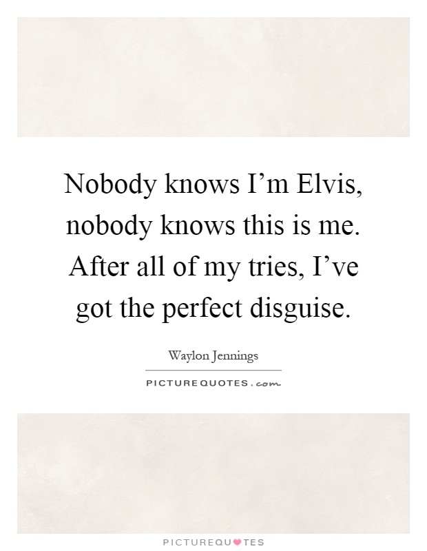 Nobody knows I'm Elvis, nobody knows this is me. After all of my tries, I've got the perfect disguise Picture Quote #1