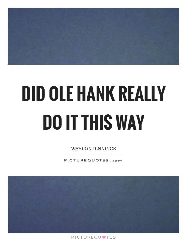 Did ole Hank really do it this way Picture Quote #1