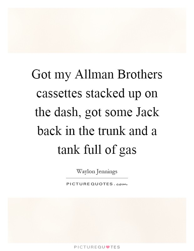 Got my Allman Brothers cassettes stacked up on the dash, got some Jack back in the trunk and a tank full of gas Picture Quote #1