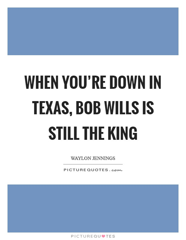 When you're down in Texas, Bob Wills is still the king Picture Quote #1