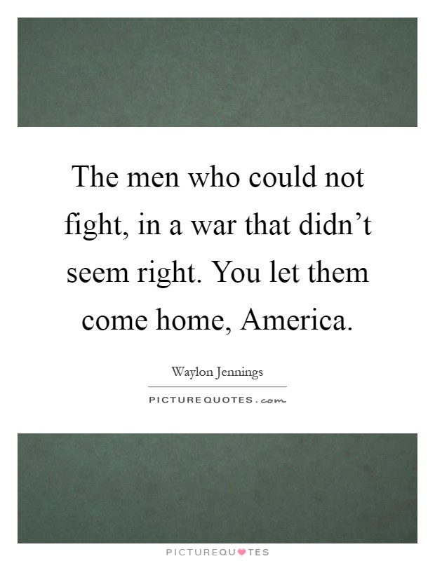 The men who could not fight, in a war that didn't seem right. You let them come home, America Picture Quote #1