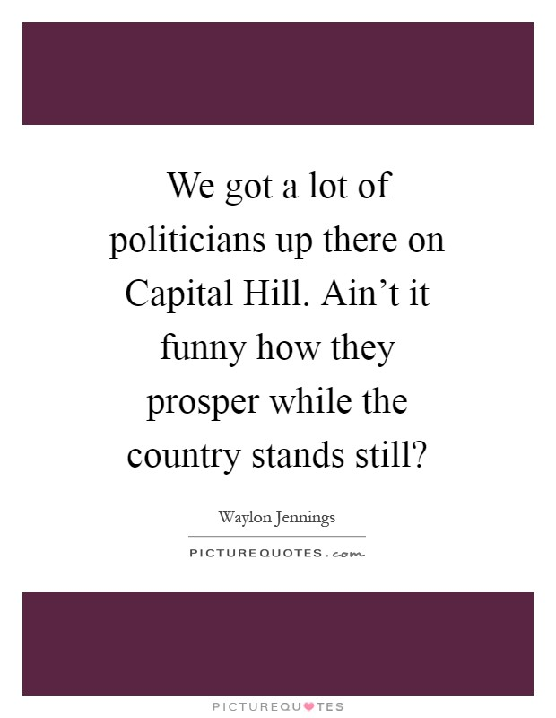 We got a lot of politicians up there on Capital Hill. Ain't it funny how they prosper while the country stands still? Picture Quote #1