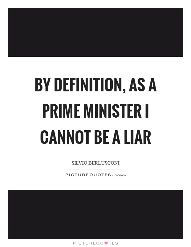 By definition, as a Prime Minister I cannot be a liar Picture Quote #1
