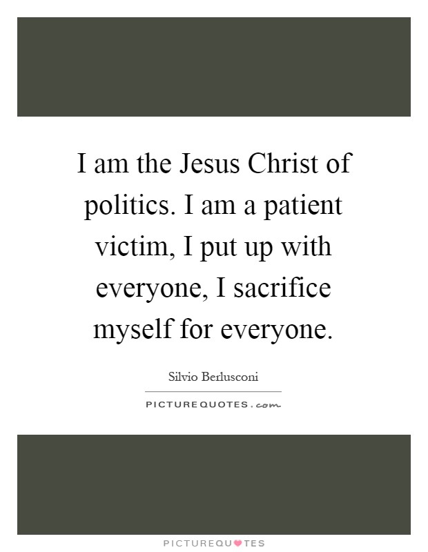 I am the Jesus Christ of politics. I am a patient victim, I put up with everyone, I sacrifice myself for everyone Picture Quote #1