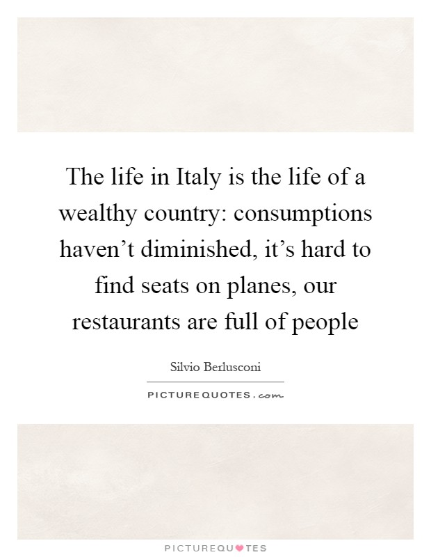 The life in Italy is the life of a wealthy country: consumptions haven't diminished, it's hard to find seats on planes, our restaurants are full of people Picture Quote #1