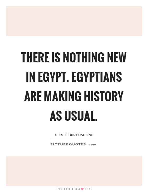 There is nothing new in Egypt. Egyptians are making history as usual Picture Quote #1