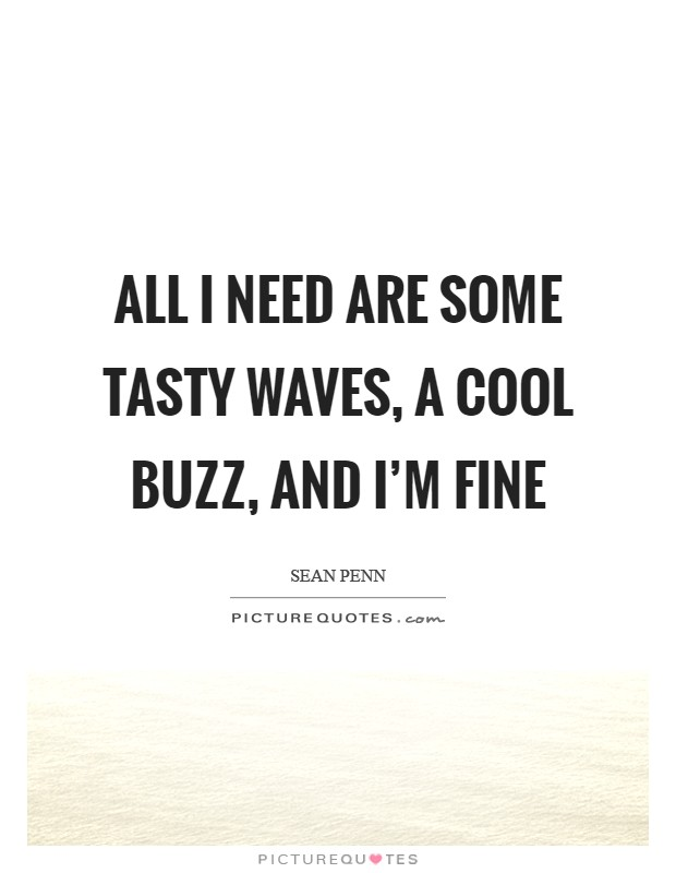 All I need are some tasty waves, a cool buzz, and I'm fine Picture Quote #1