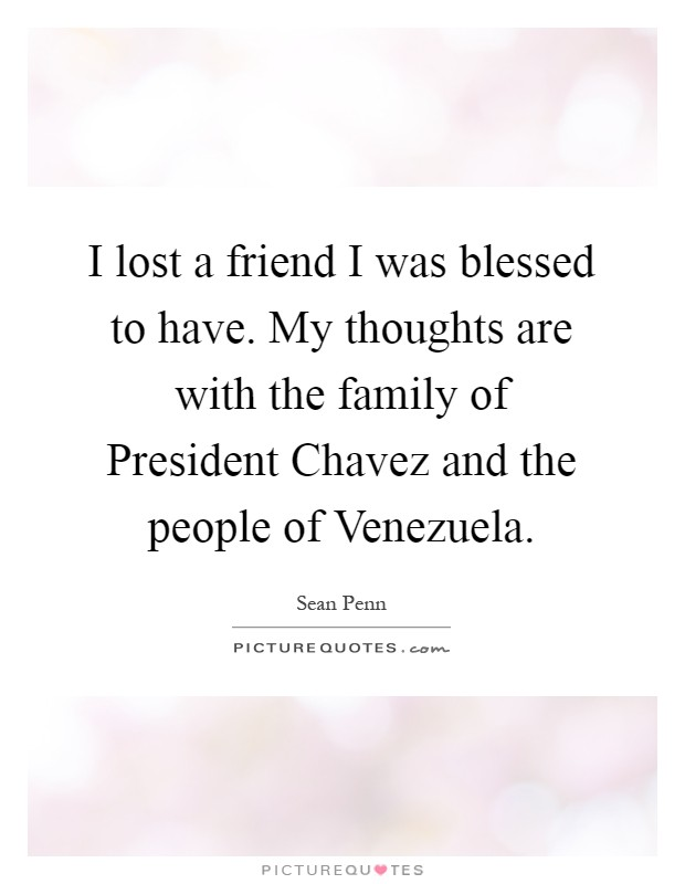 I lost a friend I was blessed to have. My thoughts are with the family of President Chavez and the people of Venezuela Picture Quote #1