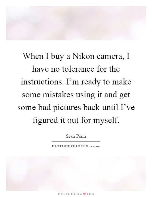 When I buy a Nikon camera, I have no tolerance for the instructions. I'm ready to make some mistakes using it and get some bad pictures back until I've figured it out for myself Picture Quote #1