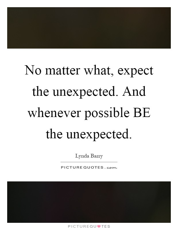 No matter what, expect the unexpected. And whenever possible BE the unexpected Picture Quote #1