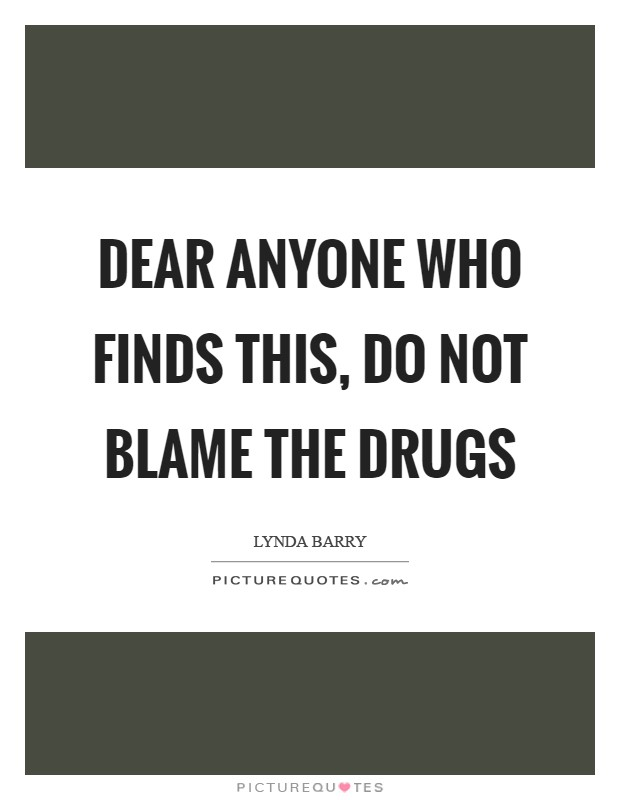 Dear Anyone Who Finds This, Do not blame the drugs Picture Quote #1