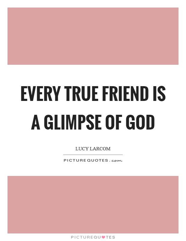 Every true friend is a glimpse of God Picture Quote #1