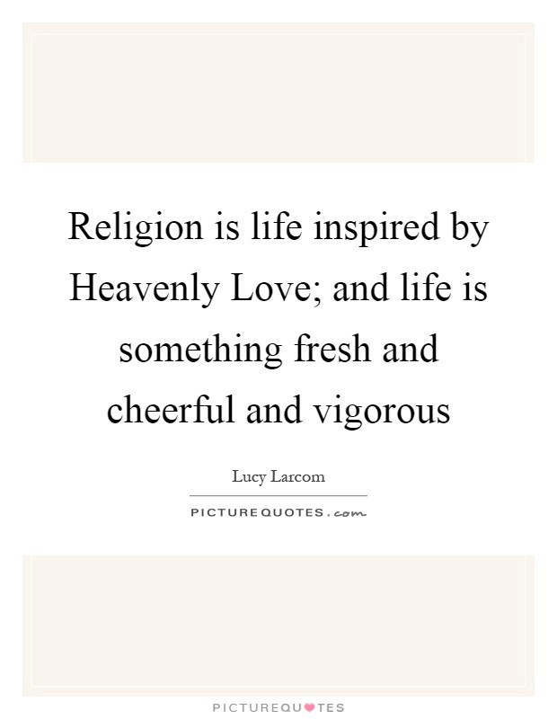 Religion is life inspired by Heavenly Love; and life is something fresh and cheerful and vigorous Picture Quote #1