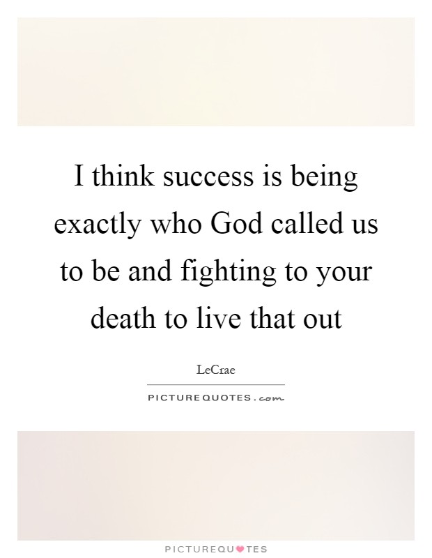I think success is being exactly who God called us to be and fighting to your death to live that out Picture Quote #1